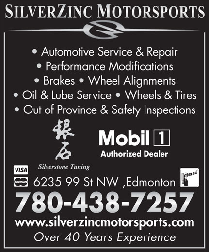 Silverzinc Motorsports Ltd (780-438-7257) - Annonce illustrée======= - Automotive Service & Repair Performance Modifications Brakes   Wheel Alignments Oil & Lube Service   Wheels & Tires Out of Province & Safety Inspections Authorized Dealer 6235 99 St NW ,Edmonton www.silverzincmotorsports.com Over 40 Years Experience Automotive Service & Repair Performance Modifications Brakes   Wheel Alignments Oil & Lube Service   Wheels & Tires Out of Province & Safety Inspections Authorized Dealer 6235 99 St NW ,Edmonton www.silverzincmotorsports.com Over 40 Years Experience