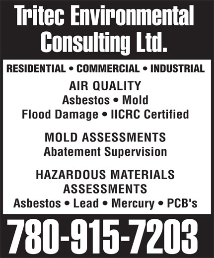 Tritec Environmental Consulting Ltd (780-915-7203) - Display Ad - Consulting Ltd. RESIDENTIAL   COMMERCIAL   INDUSTRIAL AIR QUALITY Asbestos   Mold Flood Damage   IICRC Certified MOLD ASSESSMENTS Abatement Supervision HAZARDOUS MATERIALS ASSESSMENTS Asbestos   Lead   Mercury   PCB's 780-915-7203 Tritec Environmental Tritec Environmental Consulting Ltd. RESIDENTIAL   COMMERCIAL   INDUSTRIAL AIR QUALITY Asbestos   Mold Flood Damage   IICRC Certified MOLD ASSESSMENTS Abatement Supervision HAZARDOUS MATERIALS ASSESSMENTS Asbestos   Lead   Mercury   PCB's 780-915-7203