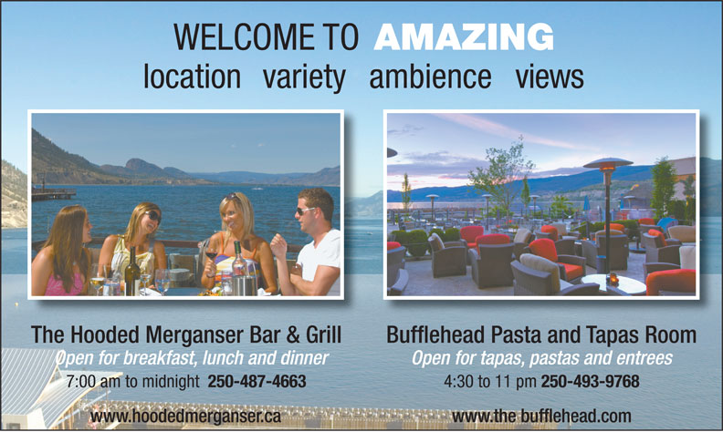 The Penticton Lakeside Resort Catering (250-493-8221) - Annonce illustrée======= - www.the bufflehead.com www.hoodedmerganser.ca WELCOME TO AMAZING locationvarietyambienceviews The Hooded Merganser Bar & Grill Bufflehead Pasta and Tapas RoomThe Hooded Merganser Bar & Grill Open for breakfast, lunch and dinner Open for tapas, pastas and entrees 7:00 am to midnight 250-487-4663 4:30 to 11 pm 250-493-9768