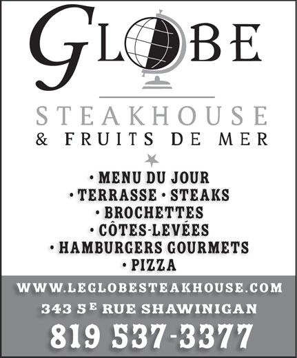 Le Globe Steakhouse (819-537-3377) - Annonce illustrée======= - Brochettes Côtes-levées HamburgerS GOURMETS Pizza www.leglobesteakhouse.com 343 5 rue shawinigan 819 537-3377 Terrasse   SteakS Menu du jour