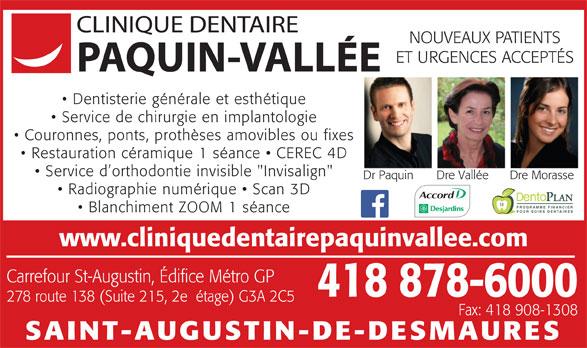 """Clinique Dentaire Jean-François Paquin (418-878-6000) - Annonce illustrée======= - 278 route 138 (Suite 215, 2eétage) G3A 2C5 Fax: 418 908-1308 SAINT-AUGUSTIN-DE-DESMAURES NOUVEAUX PATIENTS ET URGENCES ACCEPTÉS Dentisterie générale et esthétique Service de chirurgie en implantologie Couronnes, ponts, prothèses amovibles ou fixes Restauration céramique 1 séance 418 878-6000 CEREC 4D Service d orthodontie invisible """"Invisalign"""" Dr Paquin Dre Vallée Dre Morasse Radiographie numérique   Scan 3D PROGRAMME FINANCIER Blanchiment ZOOM 1 séance POUR SOINS DENTAIRES www.cliniquedentairepaquinvallee.com Carrefour St-Augustin, Édifice Métro GP"""