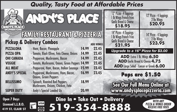 "Andy's Place (519-354-8888) - Annonce illustrée======= - BELLISSIMO - Spinach, Roasted Red Peppers, 18.99 See Our Full Menu Online at Mushrooms, Onions, Chicken, Feta See Our Full Menu Online at SUPER DUTY - Andy's Special Loaded Up 20.99 www.andysplacepizzeria.com Open 7 Days Dine In   Take Out   Delivery WITH ANY PIZZA & WINGS ORDER Licensed L.L.B.O. RECEIVE FREE FRIES 419 ST. CLAIR ST 519-354-8888 Quality, Tasty Food at Affordable Prices 12"" Pizza - 4 Toppings PIZZA, WINGS & PANZEROTT 14"" Pizza - 4 Toppings FAMILY RESTAURANT & PIZZERIAFAMILY RESTAURANT & PIZZERIAFF 1 lb Wings French Fries 2 lbs Wings Garlic Bread & Cheese Pickup & Delivery Combos $23.95 ADD WINGS $21.95 14.99 22.45 PIZZALOHA - Ham, Bacon, Pineapple 16.99 23.45 ANDY S SPECIAL Upgrade to a 16  Pizza for $3.00 14.99 - Pepperoni, Mushrooms, Ham, Bacon, 22.45 PIZZA OPA - Tomato, Black Olives, Feta Cheese, Onions ADD Extra 1 lb. Wings 6.50 14.99 22.45 OH! CANADA - Pepperoni, Mushrooms, Bacon ADD Garlic Bread & Cheese 4.75 14.99 22.45 VEGGIE - Tomato, Mushrooms, Onions, Green Peppers ADD Large Salad - Caesar or Greek 6.00 15.99 23.45 ALL MEAT - Pepperoni, Ham, Bacon, Italian Sausage Pops are $1.50 Onions, Green Peppers 1 lb Wings French Fries 2 lbs Wings Garlic Bread & Cheese $20.95 $18.95"