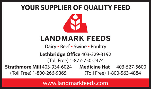 Landmark Feeds (403-329-3192) - Annonce illustrée======= - YOUR SUPPLIER OF QUALITY FEED Dairy Beef Swine Poultry Lethbridge Office 403-329-3192 (Toll Free) 1-877-750-2474 Strathmore Mill 403-934-6024 Medicine Hat 403-527-5600 (Toll Free) 1-800-266-9365 (Toll Free) 1-800-563-4884 www.landmarkfeeds.com