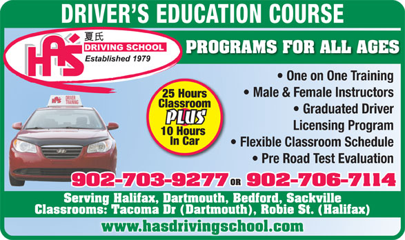 Ha's Driving School (902-434-1668) - Display Ad - DRIVER S EDUCATION COURSE PROGRAMS FOR ALL AGES One on One Training Male & Female Instructors 25 Hours Classroom Graduated Driver PLUS Licensing Program 10 Hours In Car Flexible Classroom Schedule Pre Road Test Evaluation OR 902-703-9277902-706-7114 Serving Halifax, Dartmouth, Bedford, Sackville Classrooms: Tacoma Dr (Dartmouth), Robie St. (Halifax) www.hasdrivingschool.com