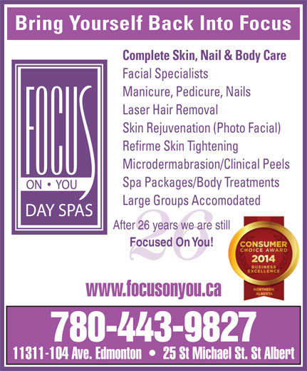 Focus On You (780-424-2487) - Display Ad - Bring Yourself Back Into Focus Complete Skin, Nail & Body Care Facial Specialists Manicure, Pedicure, Nails Laser Hair Removal Skin Rejuvenation (Photo Facial) Refirme Skin Tightening Microdermabrasion/Clinical Peels Spa Packages/Body Treatments Large Groups Accomodated After 26 years we are stillill Focused On You! 26 www.focusonyou.ca 780-443-9827 11311-104 Ave. Edmonton     25 St Michael St. St Albert Bring Yourself Back Into Focus Complete Skin, Nail & Body Care Facial Specialists Manicure, Pedicure, Nails Laser Hair Removal Skin Rejuvenation (Photo Facial) Refirme Skin Tightening Microdermabrasion/Clinical Peels Spa Packages/Body Treatments Large Groups Accomodated Focused On You! 26 www.focusonyou.ca 780-443-9827 11311-104 Ave. Edmonton     25 St Michael St. St Albert After 26 years we are stillill