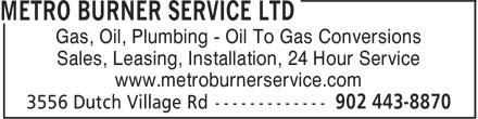 Metro Burner Service Ltd (902-443-8870) - Annonce illustrée======= - www.metroburnerservice.com Sales, Leasing, Installation, 24 Hour Service www.metroburnerservice.com Gas, Oil, Plumbing - Oil To Gas Conversions Sales, Leasing, Installation, 24 Hour Service Gas, Oil, Plumbing - Oil To Gas Conversions
