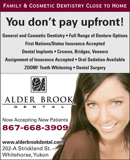 Alder Brook Dental Clinic (867-668-3909) - Annonce illustrée======= - Family & Cosmetic Dentistry Close to Home You don t pay upfront! General and Cosmetic Dentistry   Full Range of Denture Options First Nations/Status Insurance Accepted Dental Implants   Crowns, Bridges, Veneers Assignment of Insurance Accepted   Oral Sedation Available ZOOM! Teeth Whitening   Dental Surgery Now Accepting New Patients 867-668-3909 www.alderbrookdental.com 202-A Strickland St. Whitehorse, Yukon