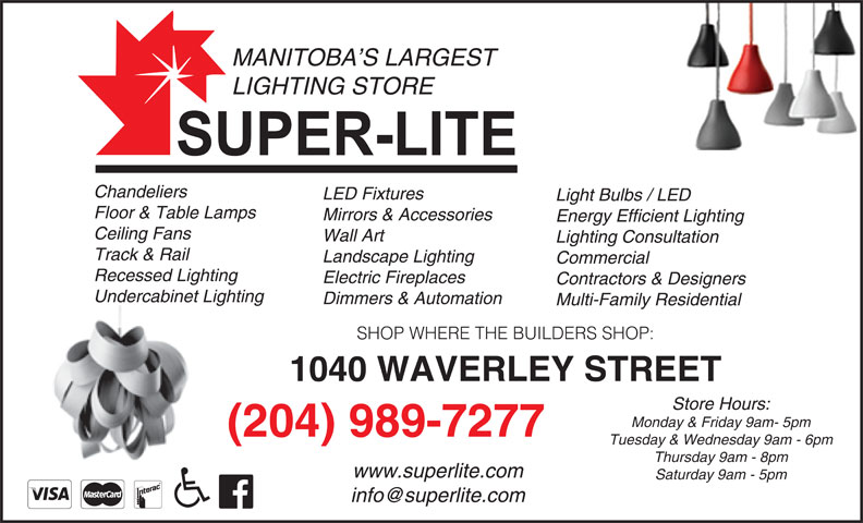 Super-Lite Lighting Limited (204-989-7277) - Display Ad - MANITOBA S LARGEST LIGHTING STORE Chandeliers LED Fixtures Light Bulbs / LED Floor & Table Lamps Mirrors & Accessories Energy Efficient Lighting Ceiling Fans Wall Art Lighting Consultation Track & Rail Landscape Lighting Commercial Recessed Lighting Electric Fireplaces Contractors & Designers Undercabinet Lighting Dimmers & Automation Multi-Family Residential SHOP WHERE THE BUILDERS SHOP: 1040 WAVERLEY STREET Store Hours: Monday & Friday 9am- 5pm (204) 989-7277 Tuesday & Wednesday 9am - 6pm Thursday 9am - 8pm www.superlite.com Saturday 9am - 5pm