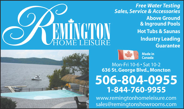 Remington Home Leisure (506-854-3040) - Annonce illustrée======= - Free Water Testing Sales, Service & Accessories Above Ground & Inground Pools Hot Tubs & Saunas Industry Leading Guarantee Made in Canada Mon-Fri 10-6   Sat 10-2 636 St. George Blvd., Moncton 506-804-0955 1-844-760-9955 www.remingtonhomeleisure.com