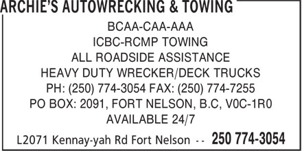 Archie's Autowrecking & Towing (250-774-3054) - Display Ad - BCAA-CAA-AAA ICBC-RCMP TOWING ALL ROADSIDE ASSISTANCE HEAVY DUTY WRECKER/DECK TRUCKS PO BOX: 2091, FORT NELSON, B.C, V0C-1R0 PH: (250) 774-3054 FAX: (250) 774-7255 AVAILABLE 24/7