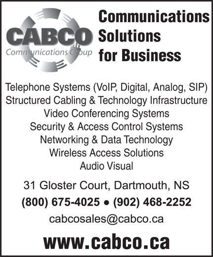 Cabco Communications Group (902-468-2252) - Display Ad - Solutions for Business Telephone Systems (VoIP, Digital, Analog, SIP) Structured Cabling & Technology Infrastructure Video Conferencing Systems Security & Access Control Systems Networking & Data Technology Wireless Access Solutions Audio Visual www.cabco.ca Communications