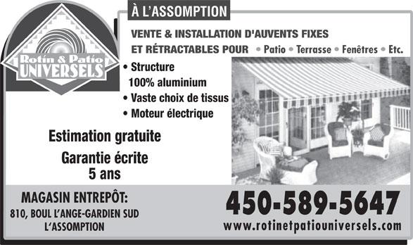 Rotin & Patio Universels (450-589-5647) - Display Ad - À L ASSOMPTION VENTE & INSTALLATION D'AUVENTS FIXES ET RÉTRACTABLES POUR Patio   Terrasse   Fenêtres   Etc. Structure 100% aluminium Vaste choix de tissus Moteur électrique Estimation gratuite Garantie écrite 5 ans MAGASIN ENTREPÔT: 450-589-5647 810, BOUL L ANGE-GARDIEN SUD www.rotinetpatiouniversels.com L`ASSOMPTION