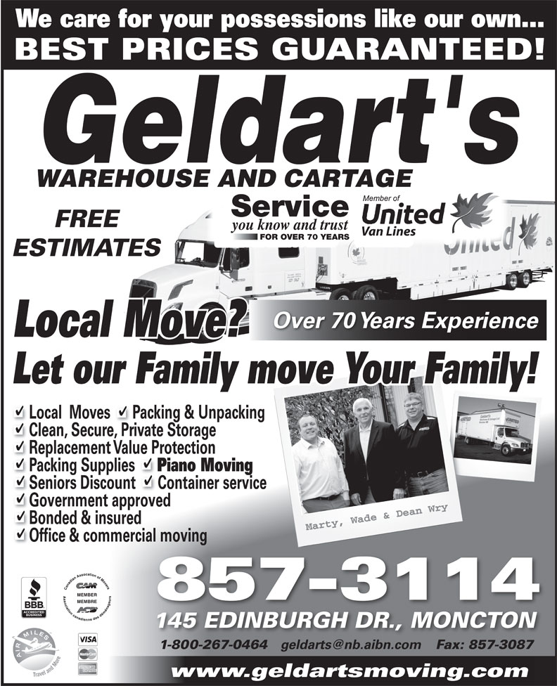 Geldart's Warehouse & Cartage (506-857-3114) - Annonce illustrée======= - We care for your possessions like our own... BEST PRICES GUARANTEED! Service FREE you know and trust Van Lines FOR OVER 70 YEARS Van Lines FOR OVER 70 YEARS ESTIMATES Over 70 Years Experience Local Move? Let our Family move Your Family! Local  Moves      Packing & Unpacking Clean, Secure, Private Storage Replacement Value Protection Packing Supplies Piano Moving Seniors Discount      Container service Government approved Bonded & insured Office & commercial moving 857-3114 145 EDINBURGH DR., MONCTON 1-800-267-0464 Fax: 857-308718002670464 8573087 www.geldartsmoving.com