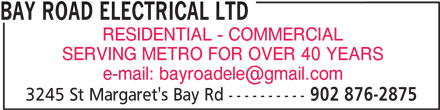 Bay Road Electrical Ltd (902-876-2875) - Display Ad - RESIDENTIAL - COMMERCIAL SERVING METRO FOR OVER 40 YEARS BAY ROAD ELECTRICAL LTD 3245 St Margaret's Bay Rd ---------- 902 876-2875