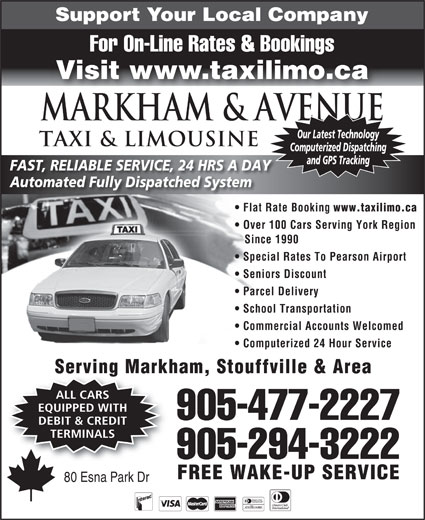 Markham Taxi & Limousine (905-477-2227) - Annonce illustrée======= - Support Your Local Company For On-Line Rates & Bookings Visit www.taxilimo.ca Markham & AVENUE Our Latest Technology TAXI & LIMOUSINE Computerized Dispatching and GPS Tracking FAST, RELIABLE SERVICE, 24 HRS A DAY Automated Fully Dispatched System Flat Rate Booking www.taxilimo.ca Over 100 Cars Serving York Region Since 1990 Special Rates To Pearson Airport Seniors Discount Parcel Delivery School Transportation Commercial Accounts Welcomed Computerized 24 Hour Service Serving Markham, Stouffville & Area ALL CARS EQUIPPED WITH 905-477-2227 DEBIT & CREDIT TERMINALS 905-294-3222 FREE WAKE-UP SERVICE 80 Esna Park Dr
