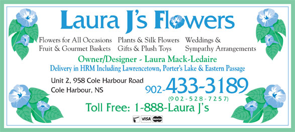Laura J's Flowers (902-433-3189) - Display Ad - Weddings &Flowers for All OccasionsPlants & Silk Flowers Sympathy ArrangementsFruit & Gourmet Baskets Gifts & Plush Toys Owner/Designer - Laura Mack-Ledaire Delivery in HRM Including Lawrencetown, Porter s Lake & Eastern Passage Unit 2, 958 Cole Harbour Road Cole Harbour, NS 902-433-3189 (9 0 2 - 5 2 8 - 7 2 5 7) Toll Free: 1-888-Laura J s Owner/Designer - Laura Mack-Ledaire Delivery in HRM Including Lawrencetown, Porter s Lake & Eastern Passage Unit 2, 958 Cole Harbour Road Cole Harbour, NS 902-433-3189 (9 0 2 - 5 2 8 - 7 2 5 7) Toll Free: 1-888-Laura J s Weddings &Flowers for All OccasionsPlants & Silk Flowers Sympathy ArrangementsFruit & Gourmet Baskets Gifts & Plush Toys