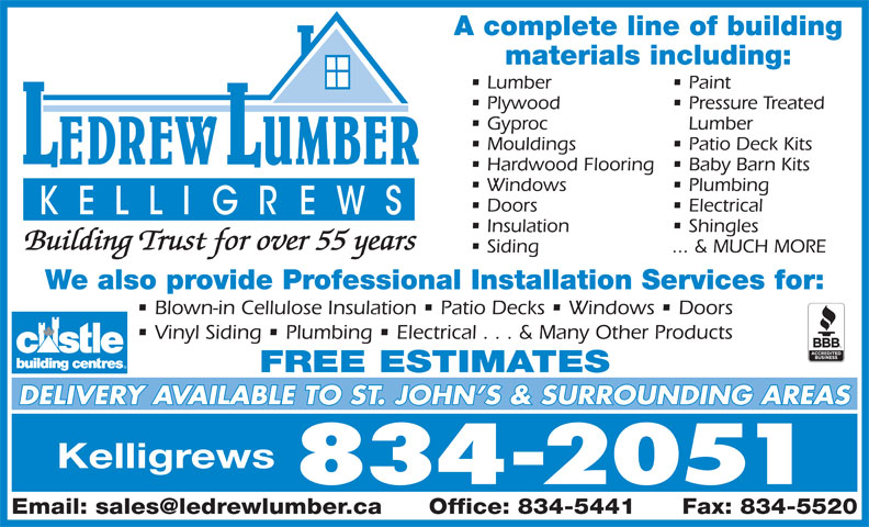 LeDrew Lumber Co Ltd (709-834-2051) - Display Ad - A complete line of building Paint Plywood Pressure Treated Gyproc Lumber materials including: Lumber Mouldings Patio Deck Kits Hardwood Flooring  Baby Barn Kits Windows Plumbing Doors Electrical Insulation Shingles Building Trust for over 55 years Siding ... & MUCH MORE We also provide Professional Installation Services for: Blown-in Cellulose Insulation   Patio Decks   Windows   Doors Vinyl Siding   Plumbing   Electrical . . . & Many Other Products FREE ESTIMATES DELIVERY AVAILABLE TO ST. JOHN S & SURROUNDING AREAS Kelligrews 834-2051