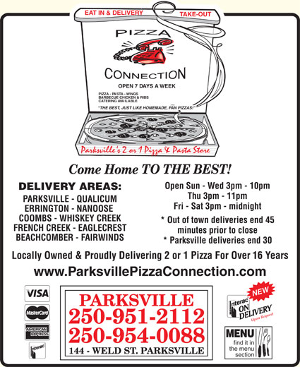 Pizza Connection (250-951-2112) - Annonce illustrée======= - EAT IN & DELIVERY TAKE-OUT OPEN 7 DAYS A WEEK PIZZA - PASTA - WINGS BARBECUE CHICKEN & RIBS CATERING AVAILABLE THE BEST, JUST LIKE HOMEMADE, PAN PIZZAS! Parksville ' s 2 or 1 Pizza & Pasta Store TO THE BEST! Come Home Open Sun - Wed 3pm - 10pm DELIVERY AREAS: Thu 3pm - 11pm PARKSVILLE - QUALICUM Fri - Sat 3pm - midnight ERRINGTON - NANOOSE COOMBS - WHISKEY CREEK * Out of town deliveries end 45 FRENCH CREEK - EAGLECREST minutes prior to close BEACHCOMBER - FAIRWINDS * Parksville deliveries end 30 Locally Owned & Proudly Delivering 2 or 1 Pizza For Over 16 Years www.ParksvillePizzaConnection.com NEW PARKSVILLE est Upon Requ 250-951-2112 MENU 250-954-0088 find it in the menu 144 - WELD ST. PARKSVILLE section