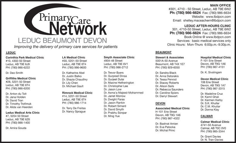 Leduc Beaumont Devon Primary Care Network (780-986-6624) - Display Ad - MAIN OFFICE #301, 4710 - 50 Street, Leduc, AB T9E 6W2 Ph: (780) 986-6624 Fax: (780) 986-6634 Website:  www.lbdpcn.com LEDUC AFTER-HOURS CLINIC 301, 4710-50 Street, Leduc, AB T9E 6W2 Ph: (780) 986-6624 Fax: (780) 986-6634 Services:  basic medical services only Clinic Hours:  Mon-Thurs  6:00p.m.-9:30p.m. Improving the delivery of primary care services for patients BEAUMONT LEDUC Smyth Associate Clinic Stewart & Associates LA Medical Clinic Hospital Medical Clinic Corinthia Park Medical Clinic F-101 Erie Street 4904-48 Street 5001A-50 Avenue #30, 5201-50 Street #10, 4302-50 Street Devon, AB T9G 1A6 Leduc, AB T9E 6V1 Beaumont, AB T4X 1E7 Leduc, AB T9E 6T4 Leduc, AB T9E 6J9 PH: (780) 987-4151 PH: (780) 986-2712 PH: (780) 929-6050 PH: (780) 986-9600 PH: (780) 986-6222 Dr. K. Sivalingam Dr. Trevor Byers Dr. Sandra Black Dr. Katharine Abel Dr. Deo Smith Dr. Gurpreet Dinsa Dr. Anna Detorakis Dr. Justin Balko Griffiths Medical Clinic Devon Medical Clinic Dr. Gurjeet Dulai Dr. Tessa Penrod Dr. Shazia Chaudhry #28, 5201-50 Street 106 Erie Street Dr. Maxine Hetherington Dr. Stacey Roberts Dr. Lily Chen Leduc, AB T9E 6T4 Devon, AB T9G 1A7 Dr. Christopher Lee Dr. Alison Sails Dr. Michael Gault PH: (780) 986-6200 PH: (780) 987-3315 Dr. Jason Low Dr. Rebecca Saunders Dr. Asma a Majeed-Mohammed Dr. Caroline Spiers Rimrock Medical Clinic Dr. Madeline Cruz Dr. Anton du Toit Dr. Jarret Morrow Dr. Darryl Stewart #14, 5201-50 Street Dr. Kamil Ghali Dr. Jana Holden Dr. Dwight Paras Leduc, AB T9E 6T4 Dr. Karmen Kerby Dr. David Tran Dr. Jason Rankin PH: (780) 986-1714 Dr. S.K. Khullar DEVON Dr. Timothy Trofimuk Dr. Robert Simard Dr. C.M. Khullar Dr. Alida van Heerden Dr. Terry De Freitas Associated Medical Clinic Dr. David Smyth Dr. Donna Klay Dr. Nancy Sprague H-101 Erie Street Leduc Medical Arts Clinic Dr. Prabhu Sonpar Devon, AB T9G 1A6 #7, 5204 50 Street Dr. Ming Yue CALMAR PH: (780) 987-4322 Leduc, AB T9E 6Z6 Calmar