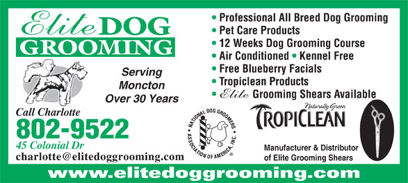 Elite Dog Grooming (506-855-8808) - Annonce illustrée======= - Professional All Breed Dog Grooming Pet Care Products DOG 12 Weeks Dog Grooming Course GROOMING Air Conditioned   Kennel Free Free Blueberry Facials Serving Tropiclean Products Moncton Grooming Shears Available Over 30 Years Call Charlotte 802-9522 45 Colonial Dr Manufacturer & Distributor of Elite Grooming Shears www.elitedoggrooming.com