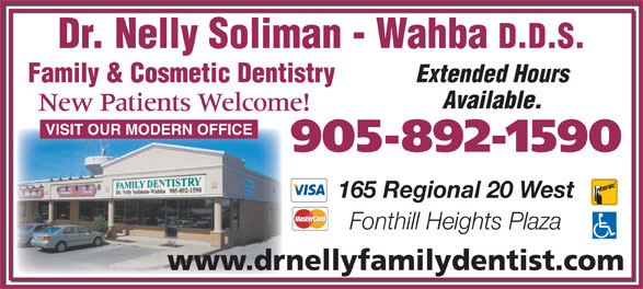Dr Nelly Soliman-Wahba Family Dentistry Corporation (905-892-1590) - Annonce illustrée======= - Dr. Nelly Soliman - Wahba D.D.S. Extended Hours Family & Cosmetic Dentistry Available. New Patients Welcome! VISIT OUR MODERN OFFICE 905-892-1590 165 Regional 20 West Fonthill Heights Plaza www.drnellyfamilydentist.com