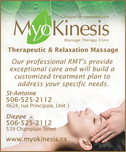 Myokinesis (506-857-8888) - Annonce illustrée======= - Therapeutic & Relaxation Massage Our professional RMT s provide exceptional care and will build a customized treatment plan to address your specific needs. St-Antoine 506-525-2112 4624, rue Principale, Unit 1 Dieppe 506-525-2112 539 Champlain Street www.myokinesis.ca