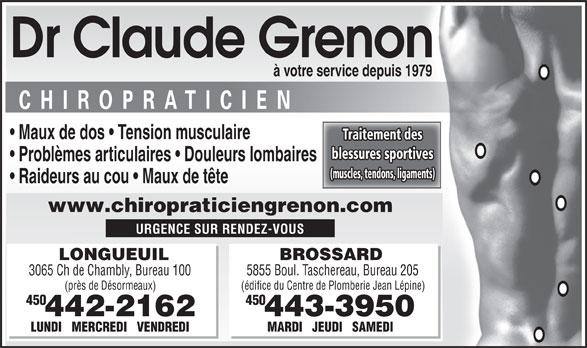 Grenon Claude Dr Chiropraticien (450-442-2162) - Display Ad - www.chiropraticiengrenon.com URGENCE SUR RENDEZ-VOUS LONGUEUIL BROSSARD 3065 Ch de Chambly, Bureau 100 5855 Boul. Taschereau, Bureau 205 (près de Désormeaux) (édifice du Centre de Plomberie Jean Lépine) 054054 442-2162 443-3950 LUNDI   MERCREDI   VENDREDI Dr Claude Grenon à votre service depuis 1979 Maux de dos   Tension musculaire Traitement des blessures sportives Problèmes articulaires   Douleurs lombaires (muscles, tendons, ligaments) Raideurs au cou   Maux de tête MARDI   JEUDI   SAMEDI