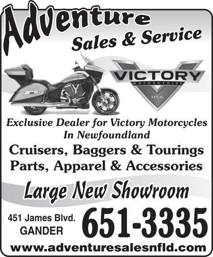 Adventure Sales And Service (709-651-3335) - Display Ad - In Newfoundland Sales & ServiceSales & ServiceSa Exclusive Dealer for Victory MotorcyclesExclusive Dealer for Victor Cruisers, Baggers & Tourings Parts, Apparel & Accessories Large New Showroom 451 James Blvd. GANDER 651-3335 www.adventuresalesnfld.com