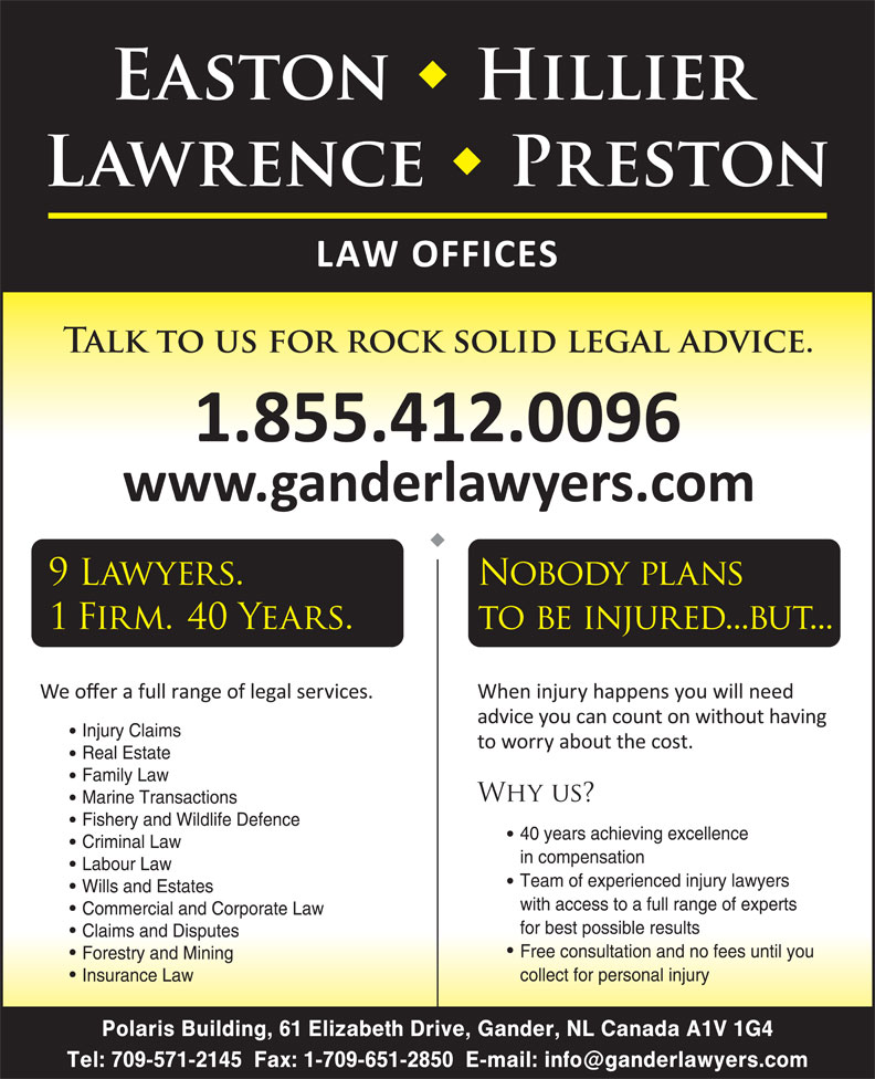 Easton Hillier Lawrence Preston (709-256-4006) - Display Ad - Injury Claims Real Estate Family Law Marine Transactions Fishery and Wildlife Defence 40 years achieving excellence Criminal Law in compensation Labour Law Team of experienced injury lawyers Wills and Estates with access to a full range of experts Commercial and Corporate Law for best possible results Free consultation and no fees until you Forestry and Mining collect for personal injury Insurance Law Polaris Building, 61 Elizabeth Drive, Gander, NL Canada A1V 1G4 Claims and Disputes