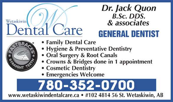 Wetaskiwin Dental Clinic (780-352-0700) - Annonce illustrée======= - & associates GENERAL DENTIST Family Dental Care Hygiene & Preventative Dentistry Oral Surgery & Root Canals Crowns & Bridges done in 1 appointment Cosmetic Dentistry Emergencies Welcome 780-352-0700 www.wetaskiwindentalcare.ca   #102 4814 56 St. Wetaskiwin, AB Dr. Jack Quon B.Sc. DDS.