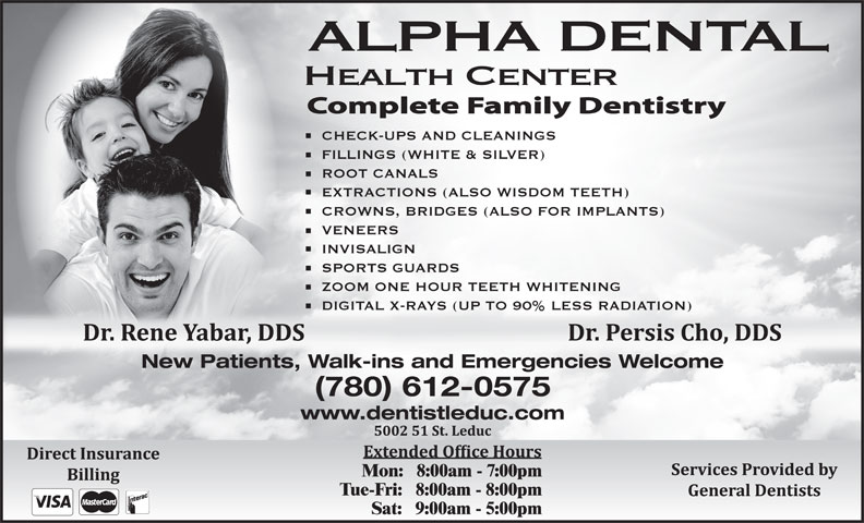 Alpha Dental Health Centre (780-986-3339) - Annonce illustrée======= - Sat:   9:00am - 5:00pm ALPHA DENTAL Health Center CHECK-UPS AND CLEANINGS FILLINGS (WHITE & SILVER) ROOT CANALS EXTRACTIONS (ALSO WISDOM TEETH) CROWNS, BRIDGES (ALSO FOR IMPLANTS) VENEERS INVISALIGN SPORTS GUARDS ZOOM ONE HOUR TEETH WHITENING DIGITAL X-RAYS (UP TO 90% LESS RADIATION) New Patients, Walk-ins and Emergencies Welcome (780) 612-0575 www.dentistleduc.com Mon:   8:00am - 7:00pm Tue-Fri:   8:00am - 8:00pm Sat:   9:00am - 5:00pm ALPHA DENTAL Health Center CHECK-UPS AND CLEANINGS FILLINGS (WHITE & SILVER) ROOT CANALS EXTRACTIONS (ALSO WISDOM TEETH) CROWNS, BRIDGES (ALSO FOR IMPLANTS) VENEERS INVISALIGN SPORTS GUARDS ZOOM ONE HOUR TEETH WHITENING DIGITAL X-RAYS (UP TO 90% LESS RADIATION) New Patients, Walk-ins and Emergencies Welcome (780) 612-0575 www.dentistleduc.com Mon:   8:00am - 7:00pm Tue-Fri:   8:00am - 8:00pm