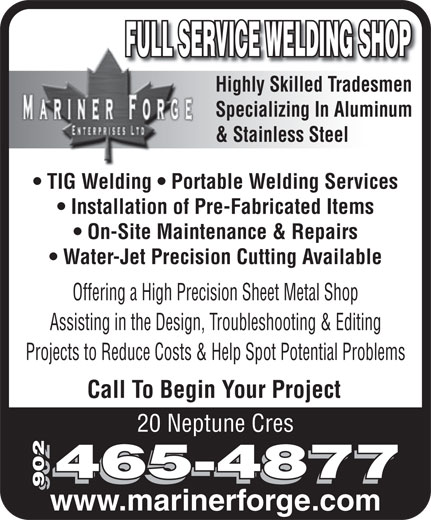 Mariner Forge Enterprises Ltd (902-465-4877) - Annonce illustrée======= - Call To Begin Your Project 20 Neptune Cres 465-4877 902 www.marinerforge.com FULL SERVICE WELDING SHOP Highly Skilled TradesmenHighly Skilled Trades Specializing In Aluminum & Stainless Steel TIG Welding   Portable Welding Services Installation of Pre-Fabricated Items On-Site Maintenance & Repairs Water-Jet Precision Cutting Available Offering a High Precision Sheet Metal Shop Assisting in the Design, Troubleshooting & Editing Projects to Reduce Costs & Help Spot Potential Problems