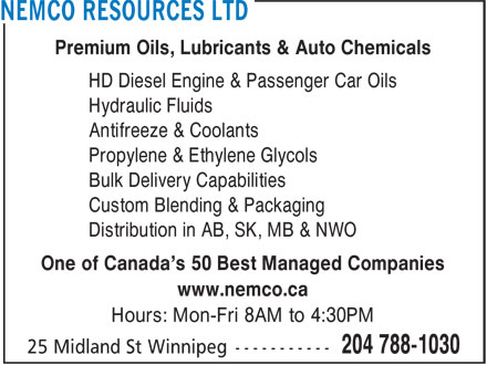 Nemco Resources Ltd (204-788-1030) - Display Ad - Custom Blending & Packaging Distribution in AB, SK, MB & NWO Premium Oils, Lubricants & Auto Chemicals HD Diesel Engine & Passenger Car Oils Hydraulic Fluids Antifreeze & Coolants Propylene & Ethylene Glycols Bulk Delivery Capabilities One of Canada's 50 Best Managed Companies www.nemco.ca Hours: Mon-Fri 8AM to 4:30PM Premium Oils, Lubricants & Auto Chemicals HD Diesel Engine & Passenger Car Oils Hydraulic Fluids Antifreeze & Coolants Propylene & Ethylene Glycols Bulk Delivery Capabilities Custom Blending & Packaging Distribution in AB, SK, MB & NWO One of Canada's 50 Best Managed Companies www.nemco.ca Hours: Mon-Fri 8AM to 4:30PM