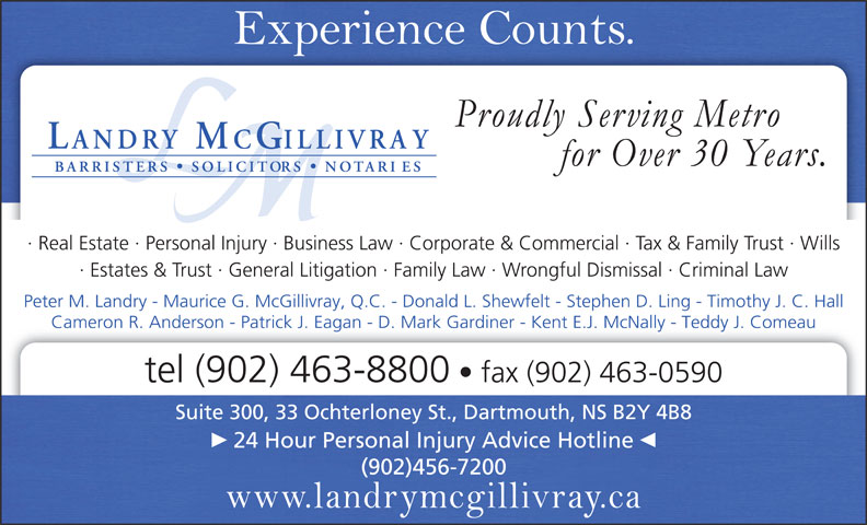 Landry McGillivray (902-463-8800) - Annonce illustrée======= - Real Estate   Personal Injury   Business Law   Corporate & Commercial   Tax & Family Trust   Wills Estates & Trust   General Litigation   Family Law   Wrongful Dismissal   Criminal Law Peter M. Landry - Maurice G. McGillivray, Q.C. - Donald L. Shewfelt - Stephen D. Ling - Timothy J. C. Hall Cameron R. Anderson - Patrick J. Eagan - D. Mark Gardiner - Kent E.J. McNally - Teddy J. Comeau tel (902) 463-8800 fax (902) 463-0590 Suite 300, 33 Ochterloney St., Dartmouth, NS B2Y 4B8 24 Hour Personal Injury Advice Hotline (902)456-7200