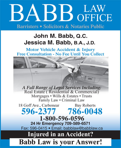 Babb Law Office (709-596-2377) - Annonce illustrée======= - Free Consultation - No Fee Until You Collect A Full Range of Legal Services Including: Real Estate ( Residential & Commercial) Mortgages   Wills & Estates   Trusts Family Law   Criminal Law 18 Goff Ave., Carbonear Bay Roberts 596-2377 786-0048 BABB Barristers   Solicitors & Notaries Public John M. Babb, Q.C. Jessica M. Babb, B.A., J.D. Motor Vehicle Accident & Injury 24 Hr Emergency 709-589-6571 Injured in an Accident? Babb Law is your Answer! 1-800-596-0596 OFFICE LAW