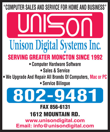 Unison Digital Systems (506-852-4291) - Annonce illustrée======= - COMPUTER SALES AND SERVICE FOR HOME AND BUSINESS Unison Digital Systems Inc. SERVING GREATER MONCTON SINCE 1992 Computer Hardware Software Sales & Service We Upgrade And Repair All Brands Of Computers, Mac or PC Service Bilingue 802-9481 1612 MOUNTAIN RD. www.unisondigital.com