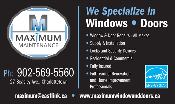 Maximum Maintenance (902-569-5560) - Annonce illustrée======= - Windows Doors Window & Door Repairs - All Makes Supply & Installation Locks and Security Devices Residential & Commercial Fully Insured Full Team of Renovation Ph:  902-569-5560 and Home Improvement 27 Beasley Ave., Charlottetown Professionals www.maximumwindowanddoors.ca We Specialize in