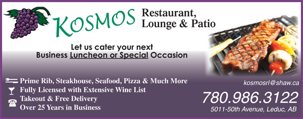 Kosmos Restaurant & Lounge (780-986-3122) - Annonce illustrée======= - Prime Rib, Steakhouse, Seafood, Pizza & Much More Fully Licensed with Extensive Wine List Takeout & Free Delivery 780.986.3122 Over 25 Years in Business 5011-50th Avenue, Leduc, AB