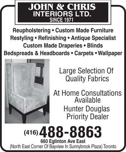 John & Chris Interiors Ltd (416-488-8863) - Display Ad - Reupholstering   Custom Made Furniture Restyling   Refinishing   Antique Specialist Custom Made Draperies   Blinds Bedspreads & Headboards   Carpets   Wallpaper Large Selection Of Quality Fabrics At Home Consultations Available Hunter Douglas Priority Dealer (416) 488-8863 660 Eglinton Ave East (North East Corner Of Bayview In Sunnybrook Plaza) Toronto Reupholstering   Custom Made Furniture Restyling   Refinishing   Antique Specialist Custom Made Draperies   Blinds Bedspreads & Headboards   Carpets   Wallpaper Large Selection Of Quality Fabrics At Home Consultations Available Hunter Douglas Priority Dealer (416) 488-8863 660 Eglinton Ave East (North East Corner Of Bayview In Sunnybrook Plaza) Toronto