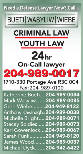 Bueti Wasyliw Wiebe (204-989-0017) - Annonce illustrée======= - Need a Defense Lawyer Now? Call... IN IM 24hr On-Call lawyer 204-989-0017 1710-330 Portage Ave R3C 0C4 Fax: 204-989-0100 Katherine Bueti.... 204-989-0084 Mark Wasyliw....... 204-989-0085 Michael Dyck....... 204 942-6422 Need a Defense Lawyer Now? Call... IN IM 24hr On-Call lawyer 204-989-0017 1710-330 Portage Ave R3C 0C4 Fax: 204-989-0100 Katherine Bueti.... 204-989-0084 Mark Wasyliw....... 204-989-0085 Gerri Wiebe......... 204-949-8122 Anthony Kavanagh.. 204-989-0038 Michelle Bright..... 204-989-0071 Stacey Soldier....... Gerri Wiebe......... 204-949-8122 Anthony Kavanagh.. 204-989-0038 Michelle Bright..... 204-989-0071 Stacey Soldier....... 204-989-0073 Karl Gowenlock.... 204-989-0067 Sarah Funk........... 204 949-8120 James Wood........ 204-989-0037 204-989-0073 Michael Dyck....... 204 942-6422 Karl Gowenlock.... 204-989-0067 204 949-8120 James Wood........ Sarah Funk........... 204-989-0037