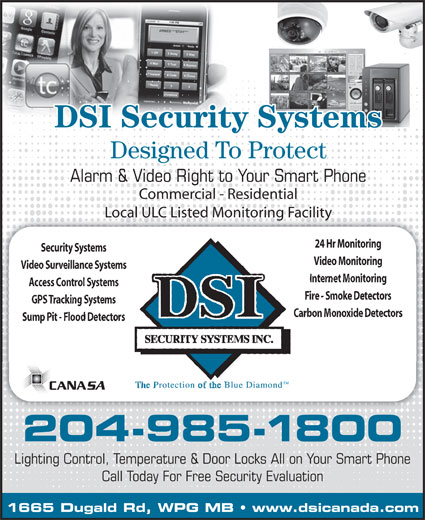 DSI Security Systems Inc (204-985-1800) - Annonce illustrée======= - Alarm & Video Right to Your Smart Phone Commercial - Residential Local ULC Listed Monitoring FacilityLocal ULC Listed Monitoring Facility 24 Hr Monitoring Security Systems Video Monitoring Video Surveillance Systems Internet Monitoring Access Control Systems Fire - Smoke Detectors GPS Tracking Systems Carbon Monoxide Detectors Sump Pit - Flood Detectors 204-985-1800 Lighting Control, Temperature & Door Locks All on Your Smart Phone Call Today For Free Security Evaluation 1665 Dugald Rd, WPG MB   www.dsicanada.com DSI Security Systems Designed To Protect