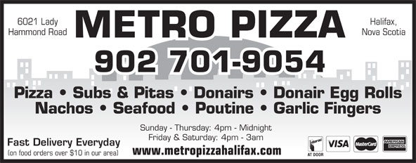 Metro Pizza (902-425-7999) - Annonce illustrée======= - 6021 Lady Nova Scotia METRO PIZZA 902 701-9054 Pizza   Subs & Pitas   Donairs   Donair Egg Rolls Nachos   Seafood   Poutine   Garlic Fingers Sunday - Thursday: 4pm - Midnight Friday & Saturday: 4pm - 3am Fast Delivery Everyday www.metropizzahalifax.com (on food orders over $10 in our area) Halifax, Hammond Road