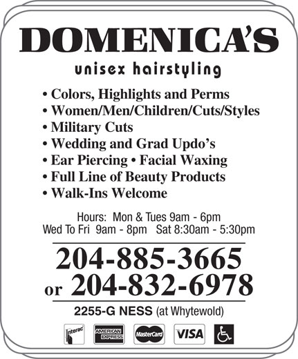 Domenica's Unisex Hairstyling (204-885-3665) - Annonce illustrée======= - Colors, Highlights and Perms Women/Men/Children/Cuts/Styles Military Cuts Wedding and Grad Updo s Ear Piercing   Facial Waxing Full Line of Beauty Products Walk-Ins Welcome Hours:  Mon & Tues 9am - 6pm Wed To Fri  9am - 8pm   Sat 8:30am - 5:30pm 204-885-3665 or 204-832-6978 2255-G NESS (at Whytewold) unisex hairstyling unisex hairstyling Colors, Highlights and Perms Women/Men/Children/Cuts/Styles Military Cuts Wedding and Grad Updo s Ear Piercing   Facial Waxing Full Line of Beauty Products Walk-Ins Welcome Hours:  Mon & Tues 9am - 6pm Wed To Fri  9am - 8pm   Sat 8:30am - 5:30pm 204-885-3665 or 204-832-6978 2255-G NESS (at Whytewold)
