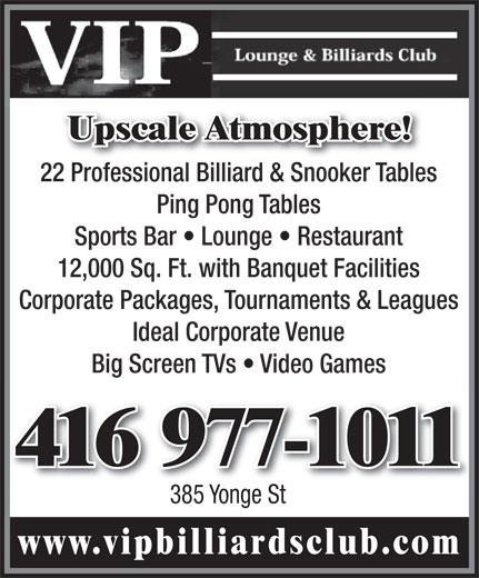 VIP Lounge & Billiards Club (416-977-1011) - Annonce illustrée======= - Upscale Atmosphere! 416 977-1011416 977-1011 385 Yonge St www.vipbilliardsclub.com Upscale Atmosphere! 22 Professional Billiard & Snooker Tables22 Professional Billiard & Snooker Tabl Ping Pong Tables Sports Bar   Lounge   Restaurant 12,000 Sq. Ft. with Banquet Facilities Corporate Packages  Tournaments & Leagues Ideal Corporate Venue Big Screen TVs   Video Games 22 Professional Billiard & Snooker Tables22 Professional Billiard & Snooker Tabl Ping Pong Tables Sports Bar   Lounge   Restaurant 12,000 Sq. Ft. with Banquet Facilities Corporate Packages  Tournaments & Leagues Ideal Corporate Venue Big Screen TVs   Video Games 416 977-1011416 977-1011 385 Yonge St www.vipbilliardsclub.com