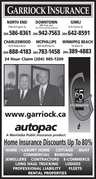 Garriock Insurance (204-942-7563) - Display Ad - GIMLI DOWNTOWNNORTH END 390 York Ave. 1766 Arlington St. 61A Centre St. (Free Parking Beside Building) 204-942-7563 204-642-8591204-586-8361 CHARLESWOOD MCPHILLIPS WINNIPEG BEACH 4910 Roblin Blvd. 804 McPhillips St. 54 Main St. 204-389-4883 204-888-4183 204-783-1458 24 Hour Claim (204) 985-1200 www.garriock.ca Home Insurance Discounts Up To 80% HOME  / LUXURY HOME     COTTAGE     BOAT COMMERCIAL    BONDING JEWELLERS    CONTRACTORS    E-COMMERCE LONG HAUL TRUCKING      LODGES PROFESSIONAL LIABILITY       FLEETS RENTAL PROPERTIES GARRIOCK INSURANCE