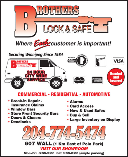 Brothers Lock & Safe (204-774-5474) - Display Ad - customer is important!Where Securing Winnipeg Since 1984 MEMBER SECURITY 24 HOUR Bonded customer is important!Where Securing Winnipeg Since 1984 MEMBER SECURITY 24 HOUR Bonded CITY WIDE and Insured COMMERCIAL - RESIDENTIAL - AUTOMOTIVE Break-in Repair - Alarms Insurance Claims Card Access Window Bars New & Used Safes Store Front Security Bars SERVICE Buy & Sell Doors & Closers Large Inventory on Display CITY WIDE and SERVICE Insured COMMERCIAL - RESIDENTIAL - AUTOMOTIVE Break-in Repair - Alarms Insurance Claims Card Access Window Bars New & Used Safes Store Front Security Bars Buy & Sell Doors & Closers Large Inventory on Display Deadlocks 607 WALL (1 Km East of Polo Park) VISIT OUR SHOWROOM Mon- Fri  8:00-5:00  Sat 9:00-3:00 (ample parking) Deadlocks 607 WALL (1 Km East of Polo Park) VISIT OUR SHOWROOM Mon- Fri  8:00-5:00  Sat 9:00-3:00 (ample parking)