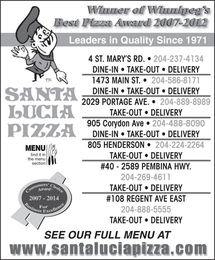 Santa Lucia Pizza (204-237-4134) - Display Ad - Winner of Winnipeg s Best Pizza Award 2007-2012 Leaders in Quality Since 1971 4 ST. MARY S RD.   204-237-4134 DINE-IN   TAKE-OUT   DELIVERY 1473 MAIN ST.    204-586-8171 DINE-IN   TAKE-OUT   DELIVERY 2029 PORTAGE AVE.    204-889-8989 TAKE-OUT   DELIVERY 905 Corydon Ave   204-488-8090 DINE-IN   TAKE-OUT   DELIVERY 805 HENDERSON    204-224-2264 MENU find it in TAKE-OUT   DELIVERY the menu section #40 - 2589 PEMBINA HWY. 204-269-4611 TAKE-OUT   DELIVERY 2007 - 2014 #108 REGENT AVE EAST 204-888-5555 TAKE-OUT   DELIVERY SEE OUR FULL MENU AT