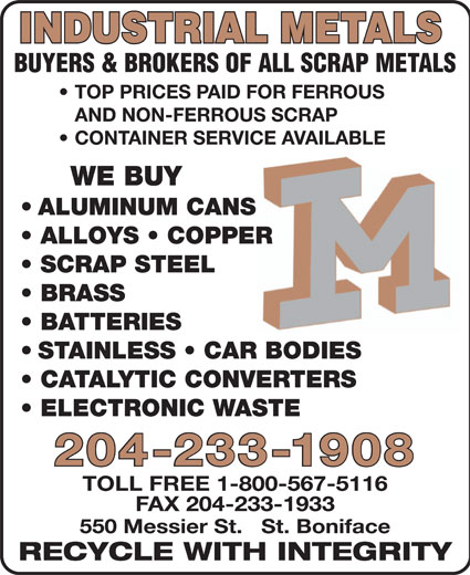 Industrial Metals (2011) (204-233-1908) - Annonce illustrée======= - INDUSTRIAL METALS BUYERS & BROKERS OF ALL SCRAP METALS TOP PRICES PAID FOR FERROUS AND NON-FERROUS SCRAP CONTAINER SERVICE AVAILABLEVICE AVAILABLE WE BUY ALUMINUM CANS ALLOYS   COPPER SCRAP STEEL BRASS BATTERIES STAINLESS   CAR BODIES CATALYTIC CONVERTERS ELECTRONIC WASTE TOLL FREE 1-800-567-5116 FAX 204-233-1933 550 Messier St.   St. Boniface RECYCLE WITH INTEGRITY 204-233-1908