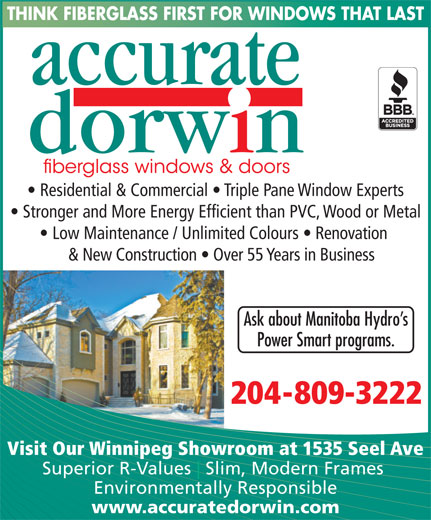 Accurate Dorwin (204-982-4640) - Display Ad - THINK FIBERGLASS FIRST FOR WINDOWS THAT LAST Residential & Commercial   Triple Pane Window Experts Stronger and More Energy Efficient than PVC, Wood or Metal Low Maintenance / Unlimited Colours   Renovation & New Construction   Over 55 Years in Business Ask about Manitoba Hydro s Power Smart programs. 204-809-3222 Visit Our Winnipeg Showroom at 1535 Seel Ave Superior R-Values Slim, Modern Frames Environmentally Responsible www.accuratedorwin.com