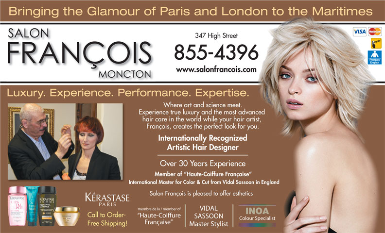 Salon François (506-855-4396) - Annonce illustrée======= - 855-4396 Bringing the Glamour of Paris and London to the Maritimes 347 High Street www.salonfrancois.com Luxury. Experience. Performance. Expertise. Where art and science meet. Experience true luxury and the mostadvanced hair care in the worldwhile your hair artist, François, creates the perfect look for you. Internationally Recognized Artistic Hair Designer Over 30 Years Experience Member of  Haute-Coiffure Française International Master for Color & Cut from Vidal Sassoon in England Salon François is pleased to offer esthetics membre de la / member of VIDAL INOA Call to Order- Haute-Coiffure SASSOON Colour Specialist Française Free Shipping! Master Stylist
